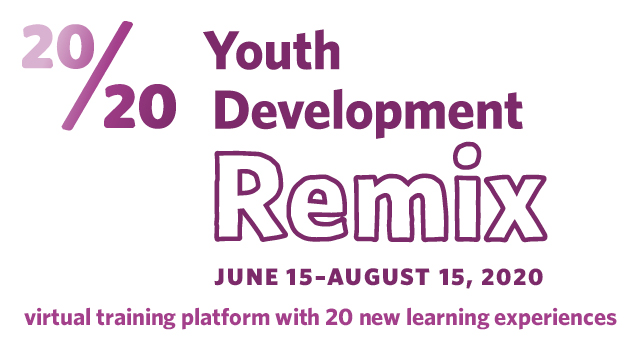 20/20 Youth Development Remix 						  June 15–August 15, 2020 virtual training platform with 20 new learning experiences